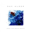 ALDER, RAY - WHAT THE WATER WANTS (Compact Disc)